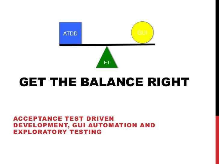 ATDD             GUI                   ET GET THE BALANCE RIGHTACCEPTANCE TEST DRIVENDEVELOPMENT, GUI AUTOMATION ANDEXPLOR...