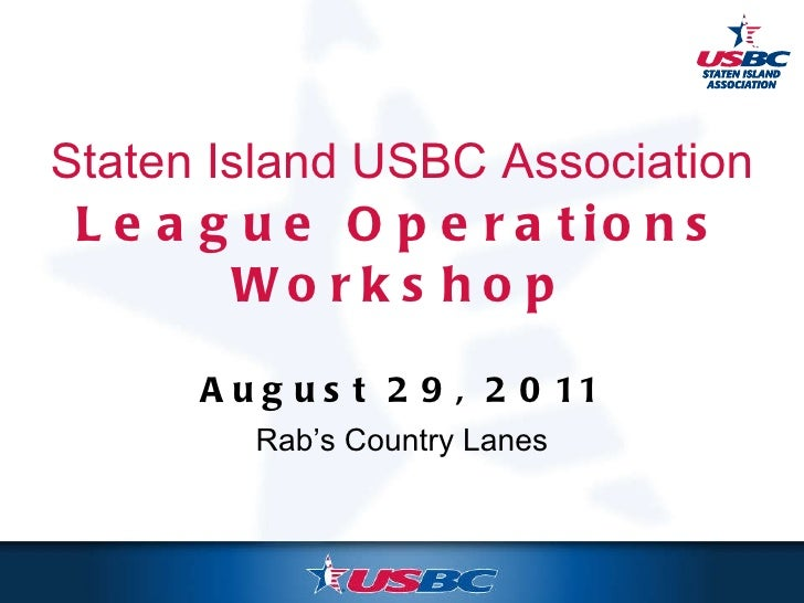 Staten Island USBC Association League Operations Workshop August 29, 2011 Rab's Country Lanes