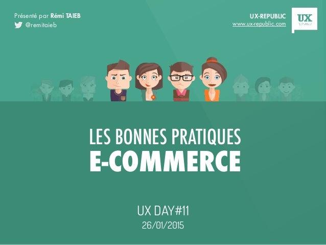 LES BONNES PRATIQUES E-COMMERCE UX DAY#11 26/01/2015 @remitaieb Présenté par Rémi TAIEB UX-REPUBLIC www.ux-republic.com