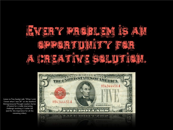 Every problem is an                                opportunity for                              a creative solution.   Lis...