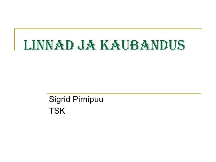 Linnad ja kaubandus Sigrid Pirnipuu TSK