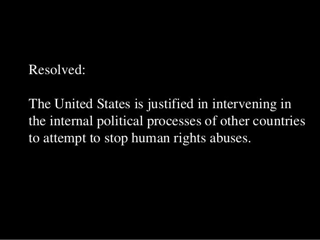 Resolved: The United States is justified in intervening in the internal political processes of other countries to attempt ...