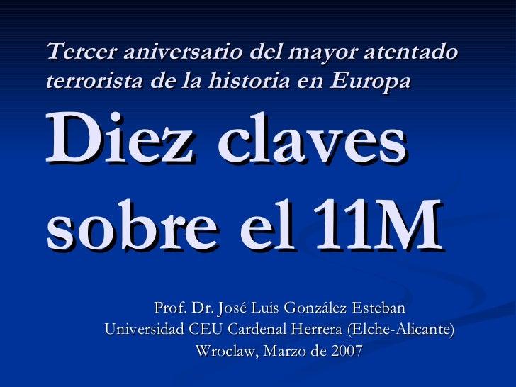 Tercer aniversario del mayor atentado terrorista de la historia en Europa Diez claves sobre el 11M Prof. Dr. José Luis Gon...