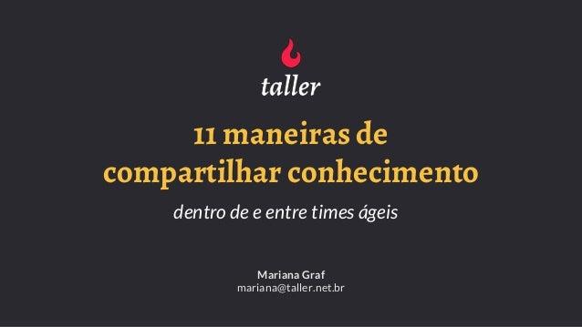 11 maneiras de compartilhar conhecimento dentro de e entre times ágeis Mariana Graf mariana@taller.net.br