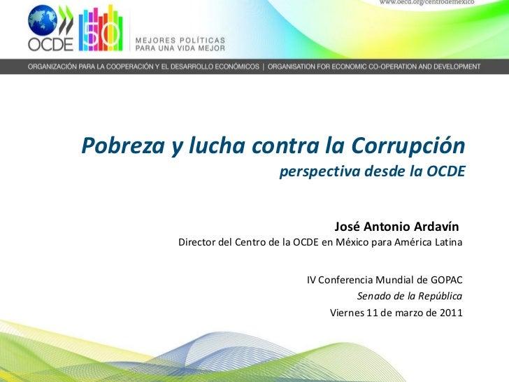 Pobreza y lucha contra la Corrupción perspectiva desde la OCDE   José Antonio Ardavín  Director del Centro de la OCDE en M...