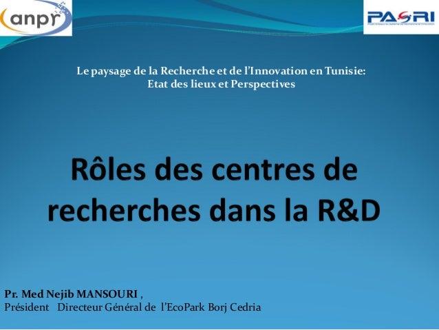 Le paysage de la Recherche et de l'Innovation en Tunisie: Etat des lieux et Perspectives Pr. Med Nejib MANSOURI , Présiden...