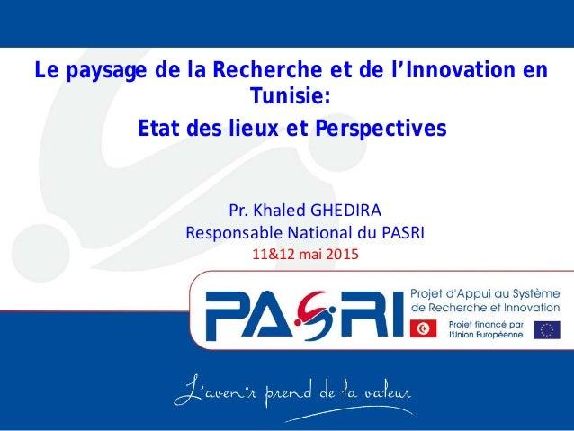 Pr. Khaled GHEDIRA Responsable National du PASRI 11&12 mai 2015 Le paysage de la Recherche et de l'Innovation en Tunisie: ...