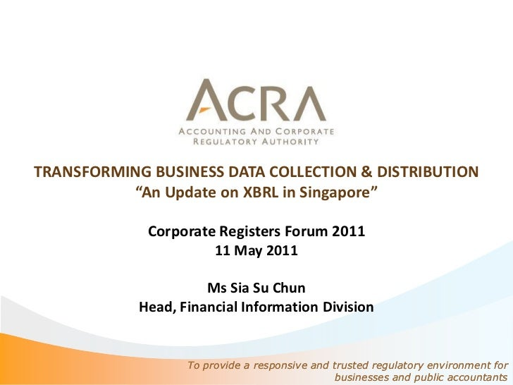 """TRANSFORMING BUSINESS DATA COLLECTION & DISTRIBUTION          """"An Update on XBRL in Singapore""""             Corporate Regis..."""