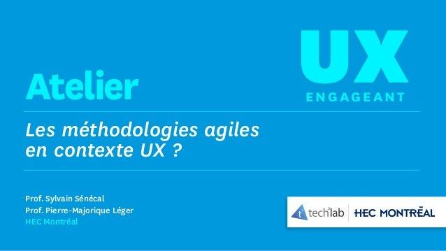 Les méthodologies agiles en contexte UX ? UXEng age antAtelier Prof. Sylvain Sénécal Prof. Pierre-Majorique Léger HEC Mont...