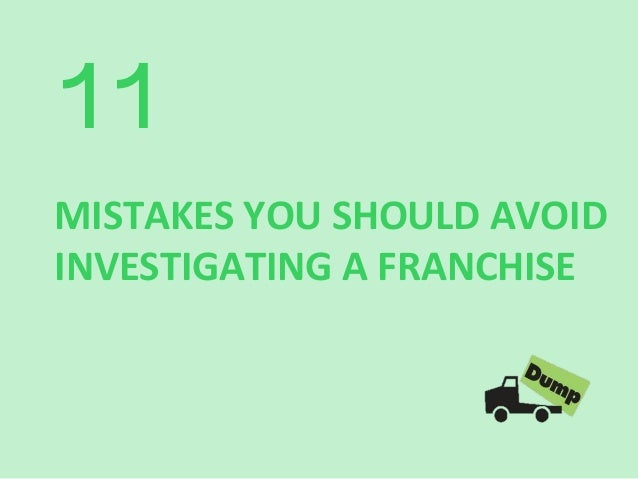 11 	     MISTAKES	   YOU	   SHOULD	   AVOID	    INVESTIGATING	   A	   FRANCHISE