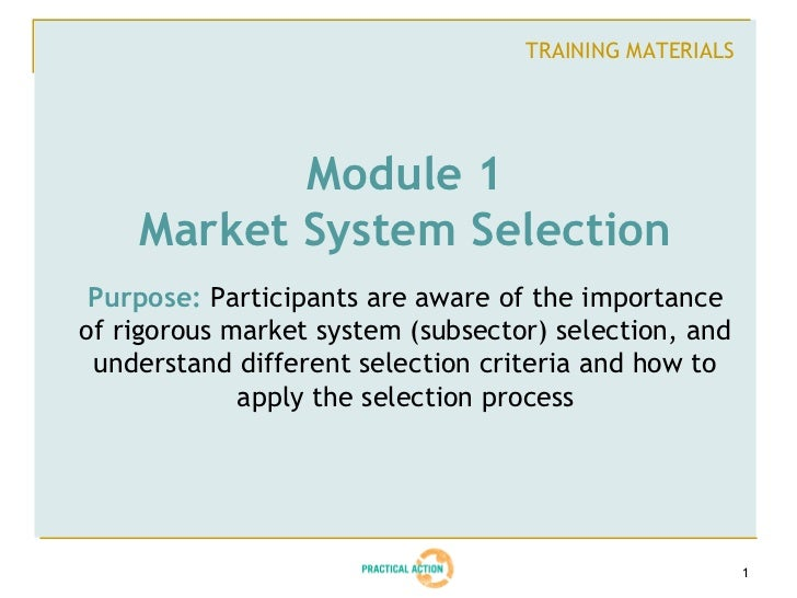 TRAINING MATERIALS           Module 1    Market System Selection Purpose: Participants are aware of the importanceof rigor...