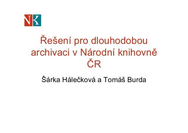 Řešení pro dlouhodobou archivaci v Národní knihovně ČR Šárka Hálečková a Tomáš Burda