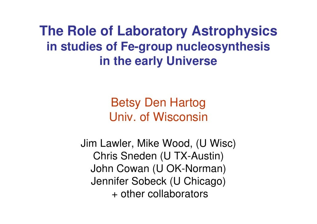 The Role of Laboratory Astrophysics in studies of Fe-group nucleosynthesis           in the early Universe           Betsy...