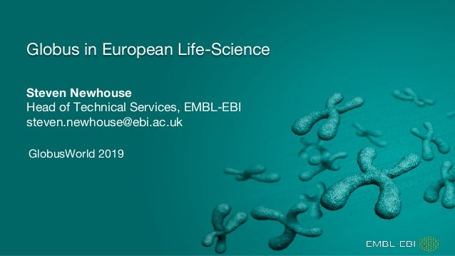 Steven Newhouse Head of Technical Services, EMBL-EBI steven.newhouse@ebi.ac.uk Globus in European Life-Science GlobusWorld...