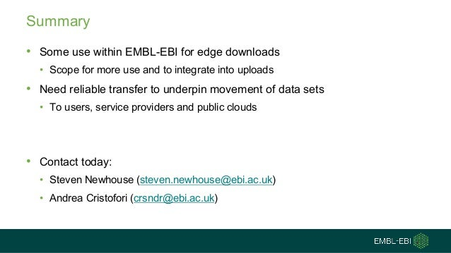 Summary • Some use within EMBL-EBI for edge downloads • Scope for more use and to integrate into uploads • Need reliable t...