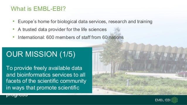 What is EMBL-EBI? • Europe's home for biological data services, research and training • A trusted data provider for the li...