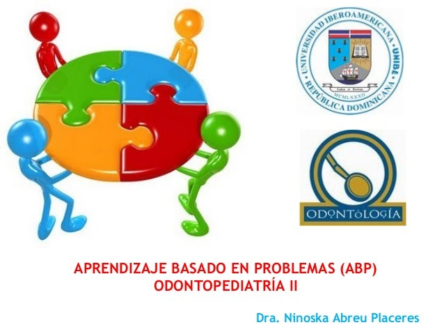 Dra. Ninoska Abreu Placeres APRENDIZAJE BASADO EN PROBLEMAS (ABP) ODONTOPEDIATRÍA II
