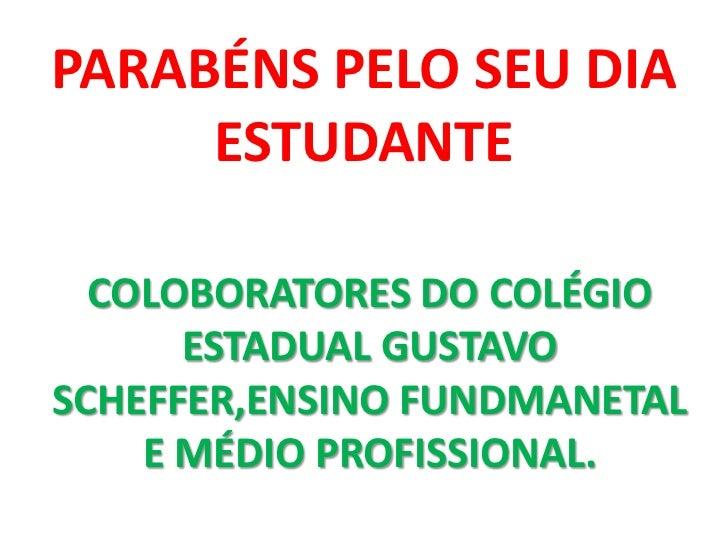 PARABÉNS PELO SEU DIA     ESTUDANTE  COLOBORATORES DO COLÉGIO      ESTADUAL GUSTAVOSCHEFFER,ENSINO FUNDMANETAL    E MÉDIO ...