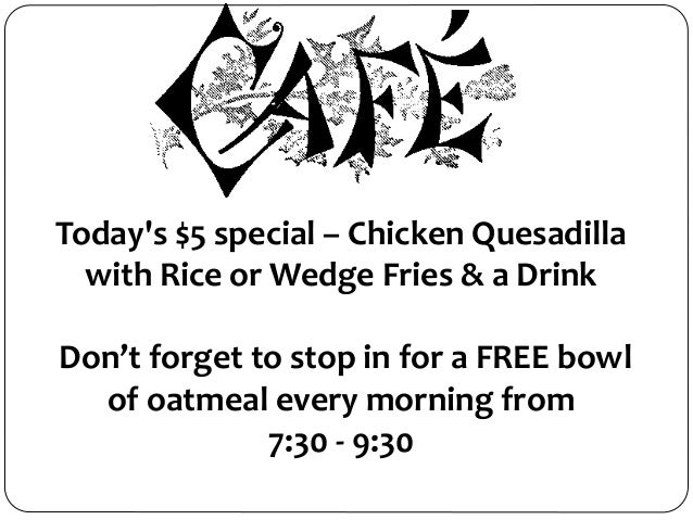 Today's $5 special – Chicken Quesadilla with Rice or Wedge Fries & a Drink Don't forget to stop in for a FREE bowl of oatm...