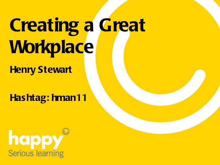 Creating a Great Workplace Henry Stewart Hashtag: hman11