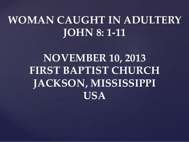 WOMAN CAUGHT IN ADULTERY JOHN 8: 1-11 NOVEMBER 10, 2013 FIRST BAPTIST CHURCH JACKSON, MISSISSIPPI USA