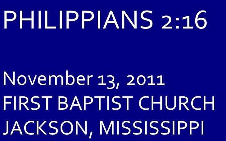 PHILIPPIANS 2:16 November 13, 2011 FIRST BAPTIST CHURCH JACKSON, MISSISSIPPI