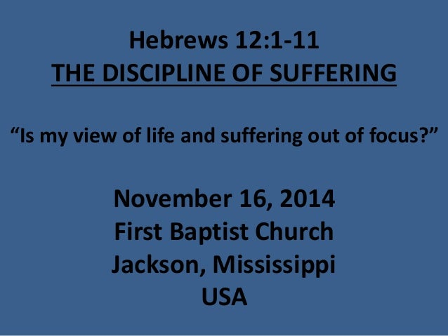 "Hebrews 12:1-11THE DISCIPLINE OF SUFFERING""Is my view of life and suffering out of focus?"" November 16, 2014First Baptist ..."