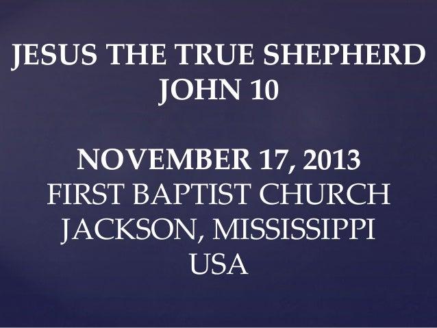 JESUS THE TRUE SHEPHERD JOHN 10  NOVEMBER 17, 2013 FIRST BAPTIST CHURCH JACKSON, MISSISSIPPI USA