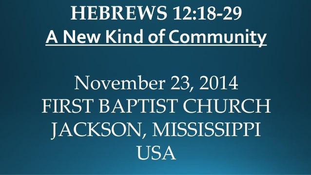HEBREWS 12:18-29  A New Kind of Community  November 23, 2014  FIRST BAPTIST CHURCH  JACKSON, MISSISSIPPI  USA