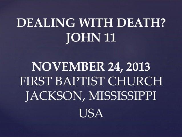 DEALING WITH DEATH? JOHN 11  NOVEMBER 24, 2013 FIRST BAPTIST CHURCH JACKSON, MISSISSIPPI USA