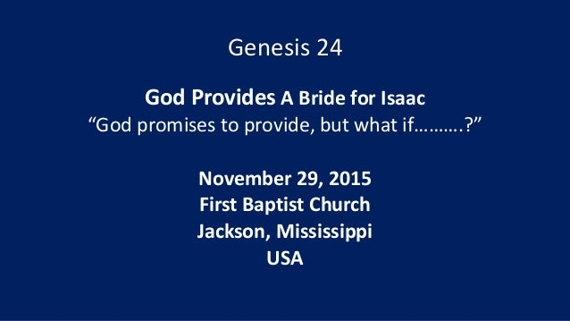 "Genesis 24 God Provides A Bride for Isaac ""God promises to provide, but what if……….?"" November 29, 2015 First Baptist Chur..."