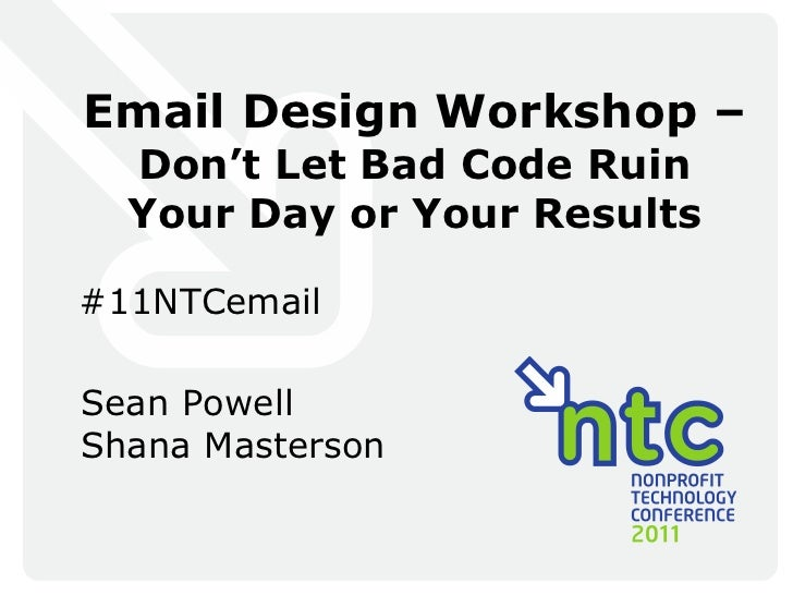 Email Design Workshop –   Don 't Let Bad Code Ruin Your Day or Your Results #11NTCemail Sean Powell Shana Masterson