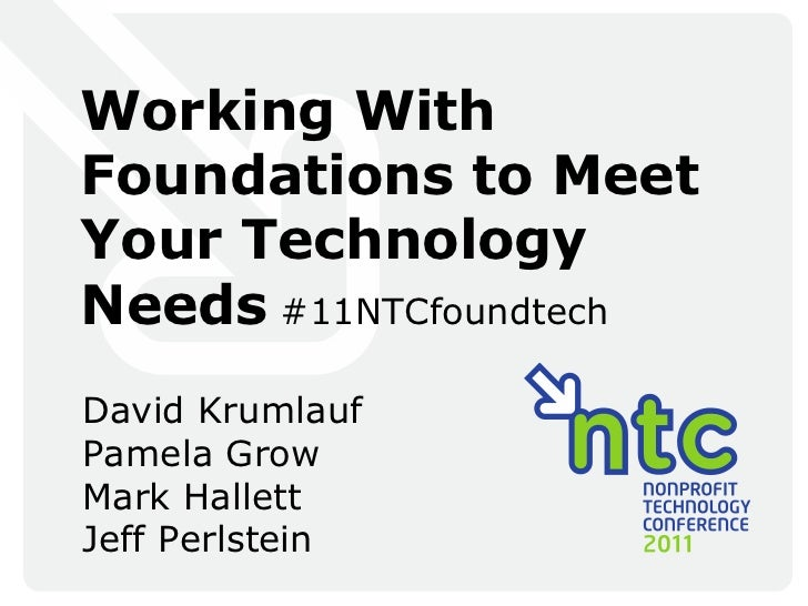 Working With Foundations to Meet Your Technology Needs  #11NTCfoundtech David Krumlauf Pamela Grow Mark Hallett Jeff Perls...