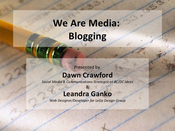We Are Media:  Blogging Presented by  Dawn Crawford Social Media & Communications Strategist at BC/DC Ideas & Leandra Gank...