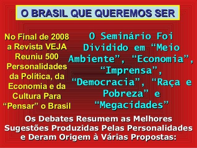 O BRASIL QUE QUEREMOS SERO BRASIL QUE QUEREMOS SER No Final de 2008No Final de 2008 a Revista VEJAa Revista VEJA Reuniu 50...
