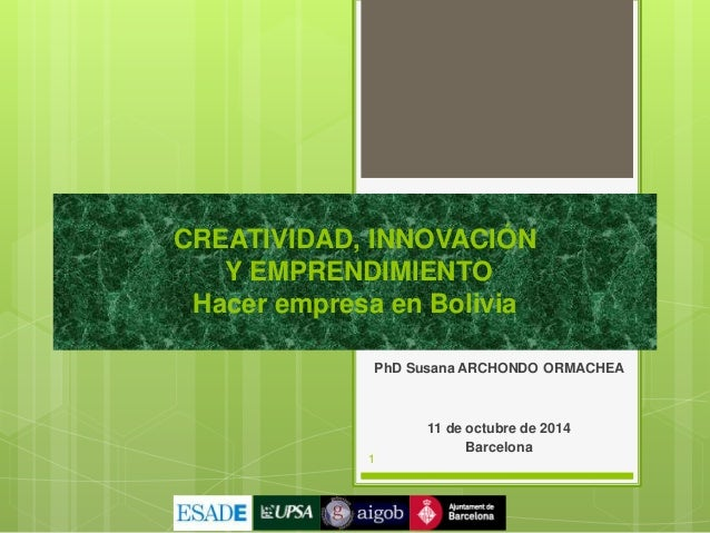 CREATIVIDAD, INNOVACIÓN  Y EMPRENDIMIENTO  Hacer empresa en Bolivia  PhD Susana ARCHONDO ORMACHEA  11 de octubre de 2014  ...