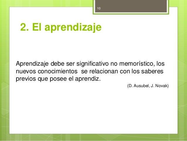 2. El aprendizaje  Aprendizaje debe ser significativo no memorístico, los  nuevos conocimientos se relacionan con los sabe...