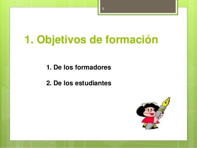 5  1. Objetivos de formación  1. De los formadores  2. De los estudiantes