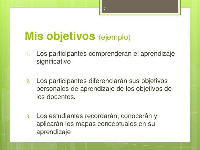 7  Mis objetivos (ejemplo)  1. Los participantes comprenderán el aprendizaje  significativo  2. Los participantes diferenc...