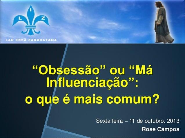 """""""Obsessão"""" ou """"Má Influenciação"""": o que é mais comum? Sexta feira – 11 de outubro. 2013 Rose Campos"""