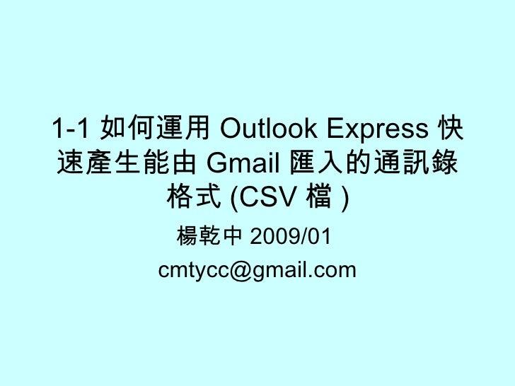 1-1 如何運用 Outlook Express 快速產生能由 Gmail 匯入的通訊錄格式 (CSV 檔 ) 楊乾中 2009/01  [email_address]