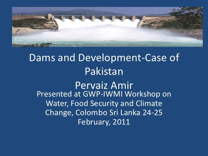 Dams and Development-Case of          Pakistan        Pervaiz Amir Presented at GWP-IWMI Workshop on   Water, Food Securit...