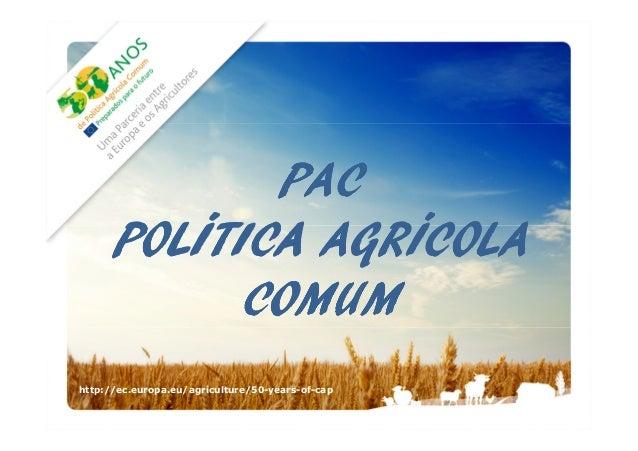 PAC POLÍTICA AGRÍCOLA COMUM http://ec.europa.eu/agriculture/50-years-of-cap