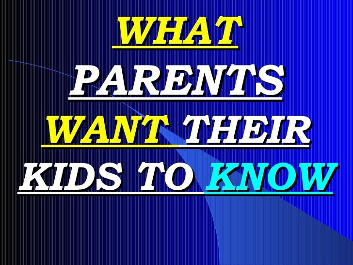 WHAT  PARENTS  WANT  THEIR   KIDS TO  KNOW