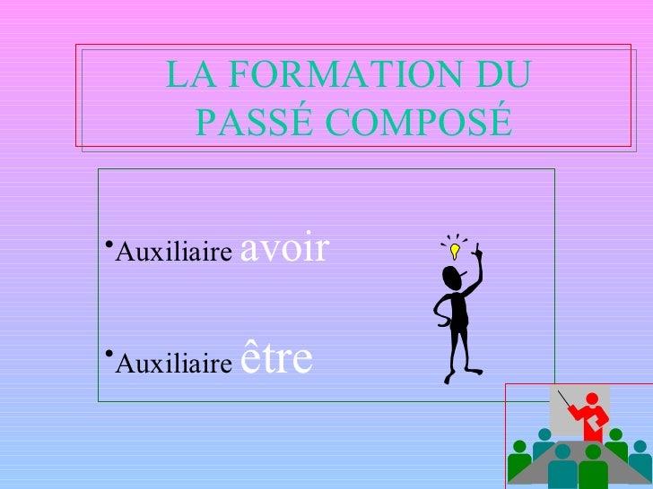 LA FORMATION DU  PASSÉ COMPOSÉ <ul><li>Auxiliaire  avoir </li></ul><ul><li>Auxiliaire  être </li></ul>