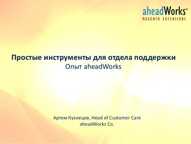 Простые инструменты для отдела поддержки Опыт aheadWorks  Артем Кузнецов, Head of Customer Care aheadWorks Co.