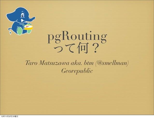 pgRouting って何? Taro Matsuzawa aka. btm (@smellman) Georepublic  13年11月27日水曜日