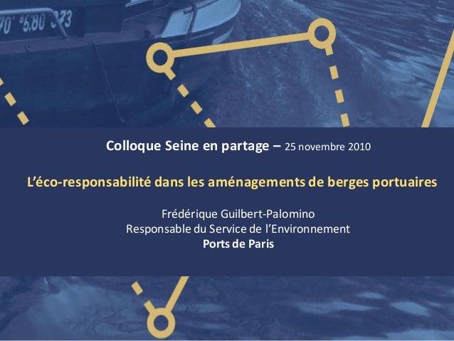 Colloque Seine en partage – 25 novembre 2010 L'éco-responsabilité dans les aménagements de berges portuaires Frédérique Gu...