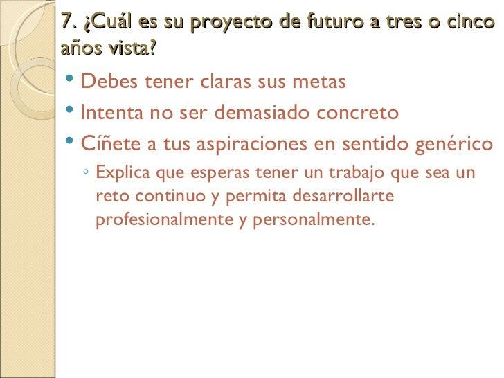 7. ¿Cuál es su proyecto de futuro a tres o cinco años vista?  <ul><li>Debes tener claras sus metas </li></ul><ul><li>Inten...