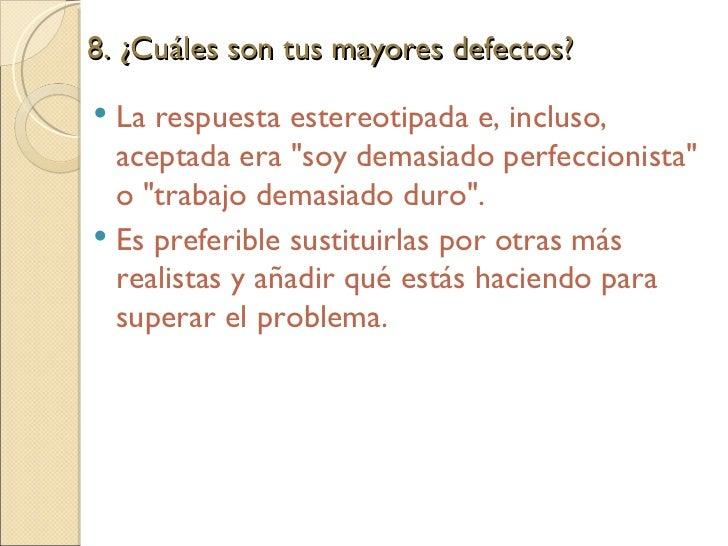8. ¿Cuáles son tus mayores defectos?  <ul><li>La respuesta estereotipada e, incluso, aceptada era &quot;soy demasiado perf...